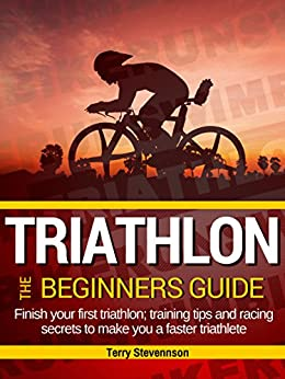 Triathlon: The Beginners Guide: Finish your first triathlon; training tips and racing secrets to make you a faster triathlete by [Stevennson, Terry]