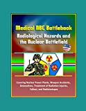 Medical NBC Battlebook: Radiological Hazards and the Nuclear Battlefield - Covering Nuclear Power Plants, Weapon Accidents, Detonations, Treatment of Radiation Injuries, Fallout, and Radioisotopes