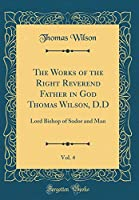 The Works of the Right Reverend Father in God Thomas Wilson, D.D, Vol. 4: Lord Bishop of Sodor and Man (Classic Reprint)
