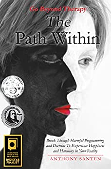 The Path Within: Break Through Harmful Programming and Doctrine To Experience Happiness and Harmony In Your Reality by [Santen, Anthony]