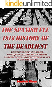 The Spanish Flu 1918 History Of The Deadliest: LESSONS TO LEARN AND GLOBAL CONSEQUENCES. COMPARISON WITH THE PANDEMIC OF 2020 AND HOW TO PREVENT NEW ONES IN THE FUTURE (English Edition)