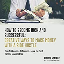 How to Become Rich and Successful: Creative Ways to Make Money with a Side Hustle: How to Become a Millionaire - Learn the Best Passive Income Ideas (Entrepreneurship, Book 1)