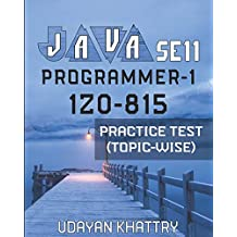 Java Se 11 Programmer-1 -1z0-815 Practice Test (Topic-Wise): Hundreds of Questions to assess your 1Z0-815 exam preparation arranged by Exam Objectives
