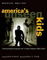 America's Unseen Kids: Teaching English/Language Arts in Today's Forgotten High Schools
