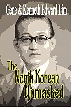 The North Korean Unmasked: A Biography of Dr. Edward K. Lim by [Lim, Gene Lim and Kenneth Edward]