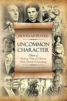Uncommon Character: Stories of Ordinary Men and Women Who Have Done the Extraordinary by [Feavel, Douglas]