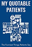 My Quotable Patients - The Funniest Things Patients Say: A Writing Journal to Collect Quotes, Memories, and Stories of your Patients, Graduation for Nurses, Doctors or Nurse Practitioner Instructor (Blue Navy)