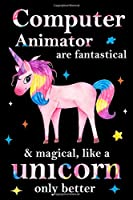 Computer Animator are fantastical & magical, like a unicorn only  better, employee appreciation notebook: unicorn journal, appreciation gifts for  coworkers with Lined and Blank Pages
