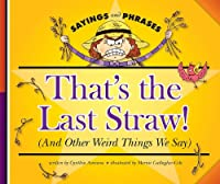 That's the Last Straw!: And Other Weird Things We Say (Sayings and Phrases)