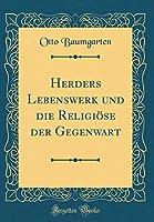 Herders Lebenswerk Und Die Religioese Der Gegenwart (Classic Reprint)