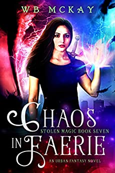 Chaos in Faerie (Stolen Magic Book 7) by [McKay, WB]