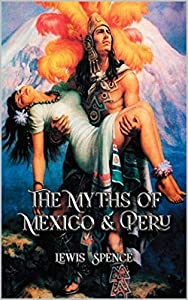 The Myths of Mexico & Peru: Complete With 85 Original Illustrations (English Edition)