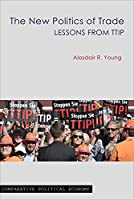 The New Politics of Trade: Lessons from TTIP (Comparative Political Economy)