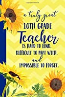 A truly great 10th Grade Teacher is Hard to Find Difficult to Part With Impossible to Forget: Sunflower  Blank Lined Journal for Women : Great Gift for 10th Grade Teacher | Thank You Gift for Teachers Notebook Appreciation End of the School Year