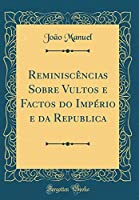 Reminiscèncias Sobre Vultos E Factos Do Império E Da Republica (Classic Reprint)