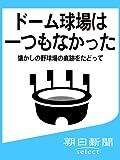 ドーム球場は一つもなかった 懐かしの野球場の痕跡をたどって (朝日新聞デジタルSELECT) -