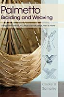 Palmetto Braiding and Weaving: Using Palm Fronds to Create Baskets, Bags, Hats & More