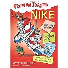 From an Idea to Nike: How Branding Made Nike a Household Name: How Marketing Made Nike a Global Success