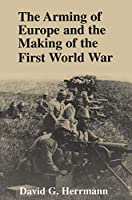 The Arming of Europe and the Making of the First World War (Princeton Studies in International History and Politics)