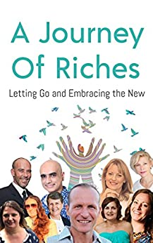 Letting Go and Embracing the New: A Journey Of Riches by [Spender, John, Bathurst, Nicole, Doyle, Maria, Thornton, Glen, Grace, Michele, Dolar, Sonia, Triantopoulos, Efi, Bowen, Lisa, Kapoor, Yogesh, Isaacs, Donna]