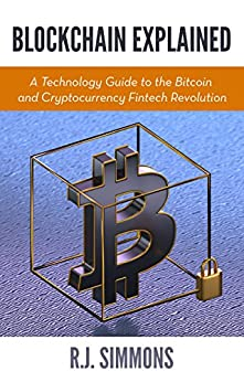 [Simmons, R.J.]のBlockchain Explained: A Technology Guide to the Bitcoin and Cryptocurrency Fintech Revolution (English Edition)