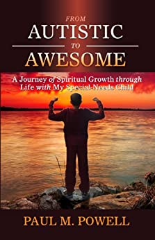 From Autistic to Awesome: A Journey of Spiritual Growth through Life with My Special-Needs Child by [Powell, Paul M]