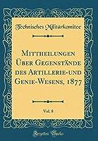 Mittheilungen Ueber Gegenstaende Des Artillerie-Und Genie-Wesens, 1877, Vol. 8 (Classic Reprint)