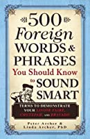 500 Foreign Words & Phrases You Should Know to Sound Smart: Terms to Demonstrate Your Savoir Faire, Chutzpah, and Bravado by Peter Archer Linda Archer(2012-06-18)