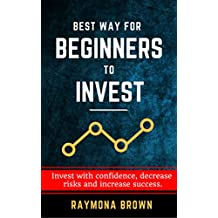 Best Way for Beginners to Invest: Invest with confidence, decrease risks and increase success.