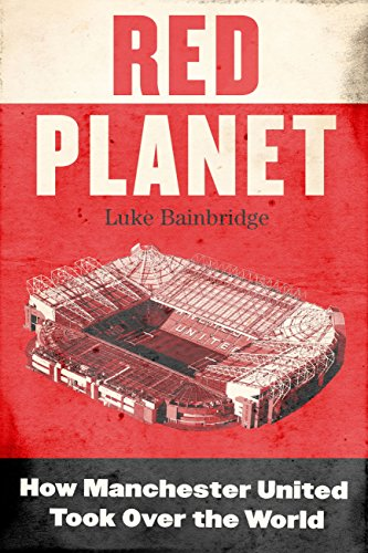 Red Planet: How Manchester United Took Over the World (English Edition)