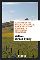 Elements of the Integral Calculus, with a Key to the Solution of Differential Equations