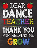 Dear Dance Teacher Thank You For Helping Me Grow: Teacher Appreciation Gift,gift from student to teacher,you can make it retirement or birthday or christmas gift,journal or notebook Year end ,teacher day gift
