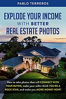 Explode Your Income with Better Real Estate Photos: How to take photos that will connect with your buyer, make your seller think you are a rock star, and make you more money now by [Terreros, Pablo]