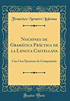 Nociones de Gramática Práctica de la Lengua Castellana: Con Cien Ejercicios de Composición (Classic Reprint)