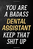 You Are A Badass Dental Assistant Keep That Shit Up: Dental Assistant Journal / Notebook / Appreciation Gift / Alternative To a Card For Dental Assistants ( 6 x 9 -120 Blank Lined Pages )
