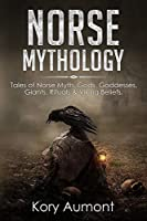 Norse Mythology: Tales of Norse Myth, Gods, Goddesses, Giants, Rituals & Viking Beliefs