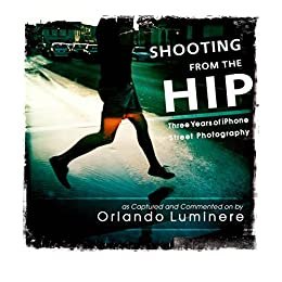 Shooting from the Hip: Three Years of iPhone Street Photography by [Luminere, Orlando]
