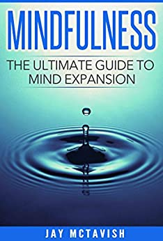 Mindfulness: The Ultimate Guide To Mind Expansion (Mind, Mindfulness, Positive, Depression, Happiness, Logic, Will Power) by [McTavish, Jay]