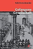 Gefangene Gesellschaft: Eine Geschichte der Einsperrung in Sachsen im 18. und 19. Jahrhundert