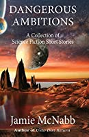 Dangerous Ambitions: A Collection of Science Fiction Short Stories