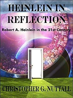 Heinlein in Reflection: Robert A. Heinlein in the 21st Century by [Nuttall, Christopher]
