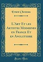 L'Art Et Les Artistes Modernes En France Et En Angleterre (Classic Reprint)