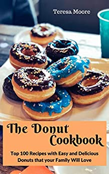The Donut Cookbook:  Top 100 Recipes with Easy and Delicious Donuts that your Family Will Love (Natural Food Book 20) by [ Moore, Teresa ]