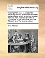 That Important Case of Conscience Practically Resolv'd: Wherein Lies That Exact Righteousness, Which Is Required Between Man and Man. a Sermon Preach'd at Cripplegate, in the Year 1661. by John Tillotson, M.A. the Second Edition.