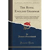 The Royal English Grammar: Containing What Is Necessary to the Knowledge of the English Tongue, Laid Down in a Plain and Familiar Way, for the Use of Young Gentlemen and Ladies (Classic Reprint)