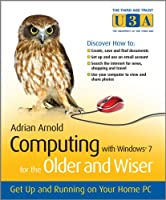 Computing with Windows 7 for the Older and Wiser: Get Up and Running on Your Home PC (The Third Age Trust (U3A)/Older & Wiser)