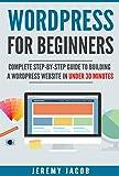 WordPress: WordPress For Beginners: Complete Step-By-Step Guide to Building A WordPress Website in Under 30 Minutes (WordPress..