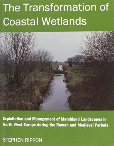 Download The Transformation of Coastal Wetlands: Exploitation and Management of Marshland Landscapes in North West Europe During the Roman and Medieval Periods (British Academy Postdoctoral Fellowship Monographs) 0197262295
