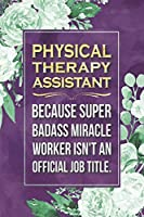 """Physical Therapy Assistant Gift: Physical Therapy Assistant Because Super Badass Miracle Worker Isn't An Official Job Title Journal Notebook 