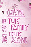 CRYSTAL In This Family No One Fights Alone: Personalized Name Notebook/Journal Gift For Women Fighting Health Issues. Illness Survivor / Fighter Gift for the Warrior in your life | Writing Poetry, Diary, Gratitude, Daily or Dream Journal.